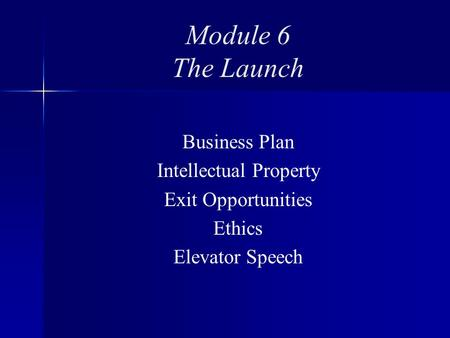 Module 6 The Launch Business Plan Intellectual Property Exit Opportunities Ethics Elevator Speech.