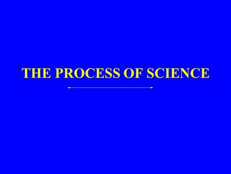 THE PROCESS OF SCIENCE. Assumptions  Nature is real, understandable, knowable through observation  Nature is orderly and uniform  Measurements yield.