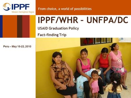 From choice, a world of possibilities IPPF/WHR – UNFPA/DC USAID Graduation Policy Fact-finding Trip Peru – May 16-22, 2010.