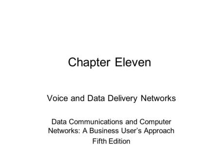 Chapter Eleven Voice and Data Delivery Networks Data <strong>Communications</strong> and Computer Networks: A <strong>Business</strong> User's Approach Fifth Edition.