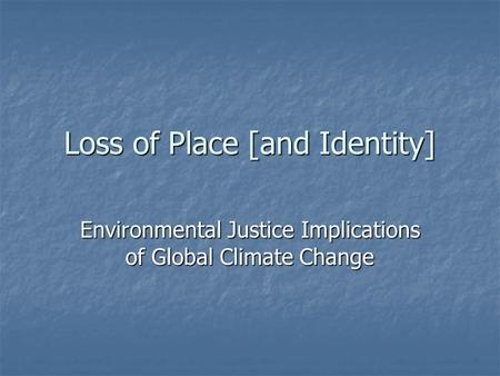 Loss of Place [and Identity] Environmental Justice Implications of Global Climate Change.