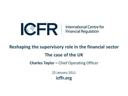 Reshaping the supervisory role in the financial sector The case of the UK Charles Taylor – Chief Operating Officer 25 January 2011 icffr.org.