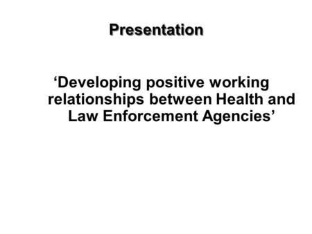 Presentation 'Developing positive working relationships between Health and Law Enforcement Agencies'
