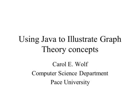 Using Java to Illustrate Graph Theory concepts Carol E. Wolf Computer Science Department Pace University.
