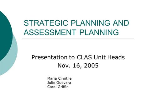 STRATEGIC PLANNING AND ASSESSMENT PLANNING Presentation to CLAS Unit Heads Nov. 16, 2005 Maria Cimitile Julie Guevara Carol Griffin.
