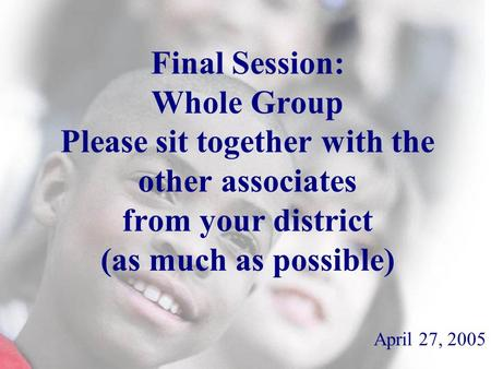 Final Session: Whole Group Please sit together with the other associates from your district (as much as possible) April 27, 2005.
