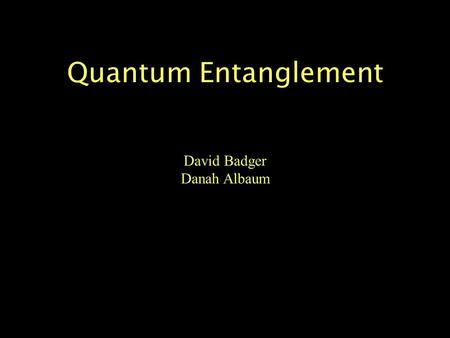 "Quantum Entanglement David Badger Danah Albaum. Some thoughts on entanglement... ""Spooky action at a distance."" -Albert Einstein ""It is a problem that."