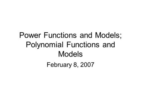 Power Functions and Models; Polynomial Functions and Models February 8, 2007.