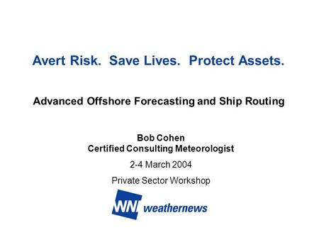 Avert Risk. Save Lives. Protect Assets. Advanced Offshore Forecasting and Ship Routing Bob Cohen Certified Consulting Meteorologist 2-4 March 2004 Private.