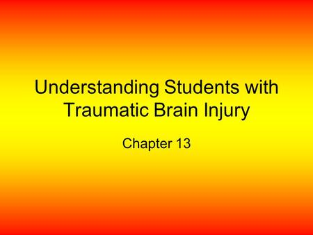Understanding Students with Traumatic Brain Injury Chapter 13.