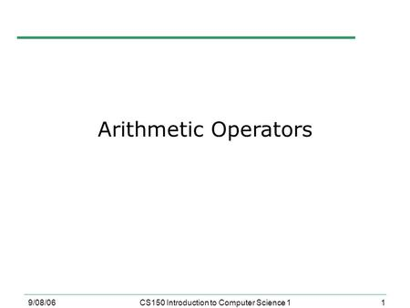 1 9/08/06CS150 Introduction to Computer Science 1 Arithmetic Operators.