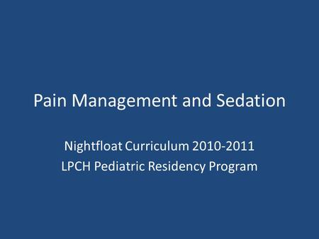 Pain Management and Sedation Nightfloat Curriculum 2010-2011 LPCH Pediatric Residency Program.