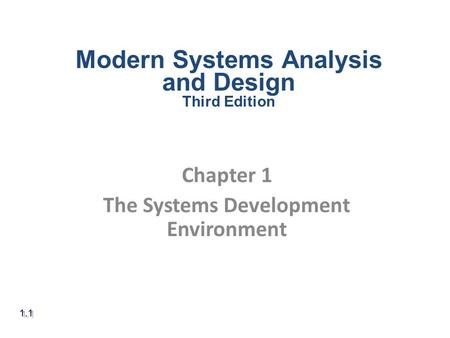 Chapter 1 The Systems Development Environment 1.1 Modern Systems Analysis and Design Third Edition.