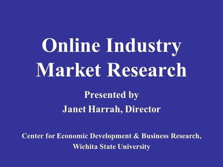 Online Industry Market Research Presented by Janet Harrah, Director Center for Economic Development & Business Research, Wichita State University.