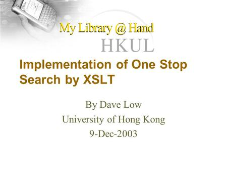 Implementation of One Stop Search by XSLT By Dave Low University of Hong Kong 9-Dec-2003.