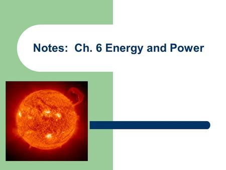 Notes: Ch. 6 Energy and Power. What is energy? The ability to do work or cause change is called energy. Work can be thought of as the transfer of energy.