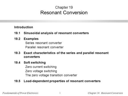 Fundamentals of Power Electronics 1 Chapter 19: Resonant Conversion Chapter 19 Resonant Conversion Introduction 19.1Sinusoidal analysis of resonant converters.