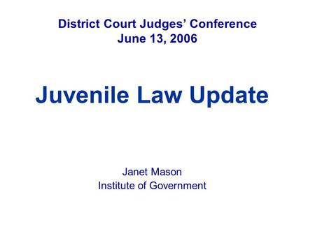 District Court Judges' Conference June 13, 2006 Juvenile Law Update Janet Mason Institute of Government.