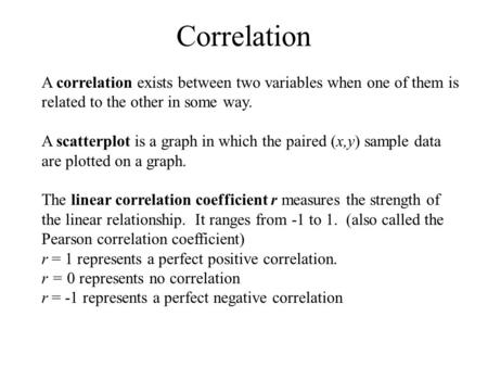 Correlation A correlation exists between two variables when one of them is related to the other in some way. A scatterplot is a graph in which the paired.