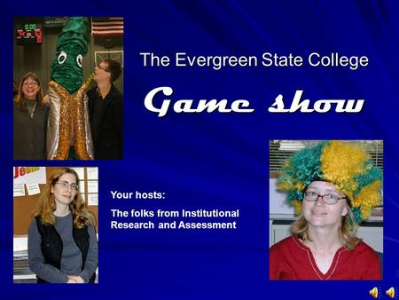 The Evergreen State College Game show Your hosts: The folks from Institutional Research and Assessment.