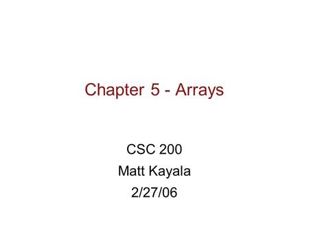 Chapter 5 - Arrays CSC 200 Matt Kayala 2/27/06. Learning Objectives  Introduction to Arrays  Declaring and referencing arrays  For-loops and arrays.