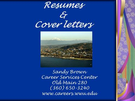 Resumes & Cover letters Sandy Brown Career Services Center Old Main 280 (360) 650-3240 www.careers.wwu.edu.