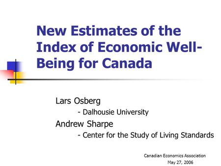 New Estimates of the Index of Economic Well- Being for Canada Lars Osberg - Dalhousie University Andrew Sharpe - Center for the Study of Living Standards.