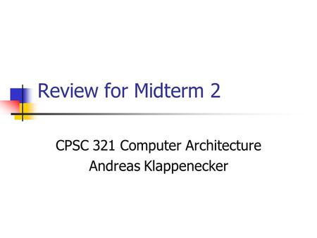 Review for Midterm 2 CPSC 321 Computer Architecture Andreas Klappenecker.