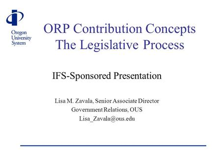 ORP Contribution Concepts The Legislative Process IFS-Sponsored Presentation Lisa M. Zavala, Senior Associate Director Government Relations, OUS