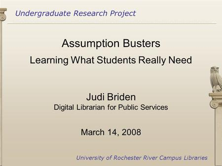 Undergraduate Research Project University of Rochester River Campus Libraries Assumption Busters Learning What Students Really Need Judi Briden Digital.