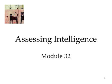 1 Assessing Intelligence Module 32. 2 Intelligence Assessing Intelligence  The Origins of Intelligence Testing  Modern Tests of Mental Abilities  Principles.