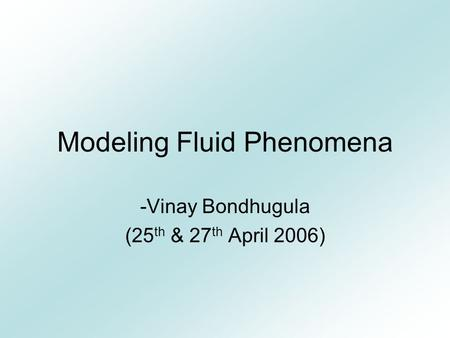Modeling Fluid Phenomena -Vinay Bondhugula (25 th & 27 th April 2006)