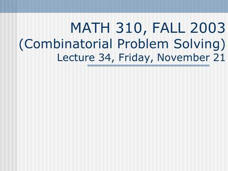 MATH 310, FALL 2003 (Combinatorial Problem Solving) Lecture 34, Friday, November 21.