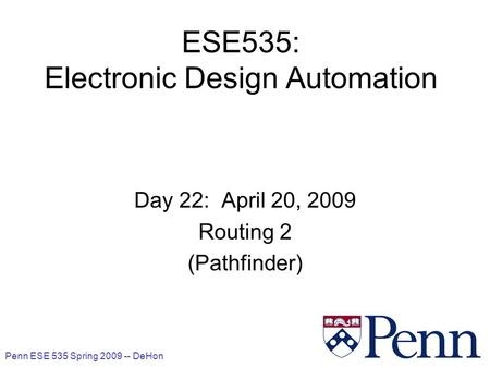 Penn ESE 535 Spring 2009 -- DeHon 1 ESE535: Electronic Design Automation Day 22: April 20, 2009 Routing 2 (Pathfinder)