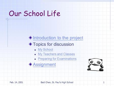 Feb. 14, 2001Badi Chen, St. Paul's High School1 Our School Life Introduction to the project Topics for discussion My School My Teachers and Classes Preparing.