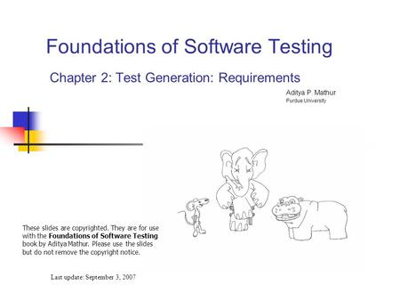 Foundations of Software Testing Chapter 2: Test Generation: Requirements Last update: September 3, 2007 These slides are copyrighted. They are for use.