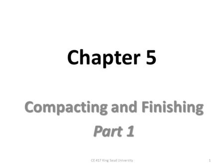 Chapter 5 Compacting and Finishing Part 1 1CE 417 King Saud University.