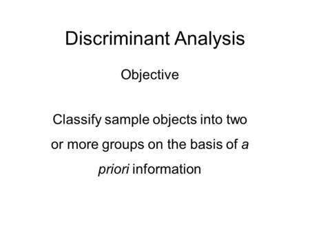 Discriminant Analysis Objective Classify sample objects into two or more groups on the basis of a priori information.