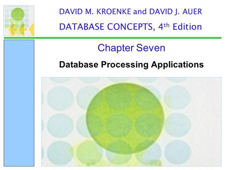 Database Processing Applications Chapter Seven DAVID M. KROENKE and DAVID J. AUER DATABASE CONCEPTS, 4 th Edition.