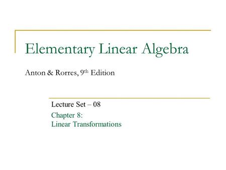 Elementary Linear Algebra Anton & Rorres, 9 th Edition Lecture Set – 08 Chapter 8: Linear Transformations.