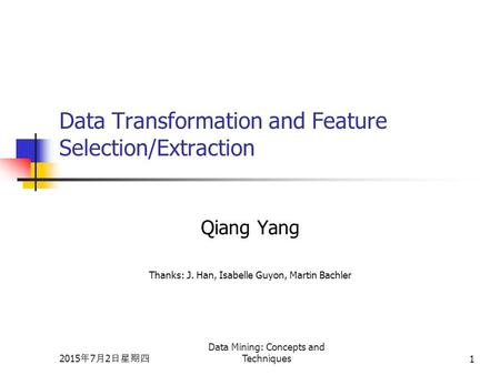 2015年7月2日星期四 2015年7月2日星期四 2015年7月2日星期四 Data Mining: Concepts and Techniques1 Data Transformation and Feature Selection/Extraction Qiang Yang Thanks: J.