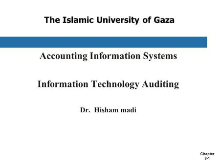 Chapter 8-1 The Islamic University of Gaza Accounting Information Systems Information Technology Auditing Dr. Hisham madi.