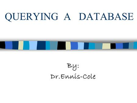 QUERYING A DATABASE By: Dr.Ennis-Cole. OBJECTIVES: Learn how to use the Query window in Design view Create, run and Save queries Define a relationship.