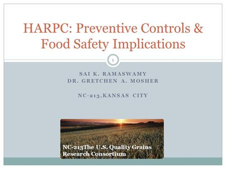 SAI K. RAMASWAMY DR. GRETCHEN A. MOSHER NC-213,KANSAS CITY HARPC: Preventive Controls & Food Safety Implications 1 NC-213The U.S. Quality Grains Research.