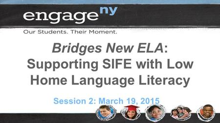 Bridges New ELA: Supporting SIFE with Low Home Language Literacy Session 2: March 19, 2015.