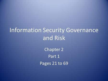 Information Security Governance and Risk Chapter 2 Part 1 Pages 21 to 69.