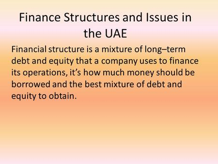 Finance Structures and Issues in the UAE Financial structure is a mixture of long–term debt and equity that a company uses to finance its operations, it's.
