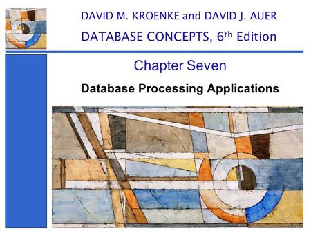 Database Processing Applications Chapter Seven DAVID M. KROENKE and DAVID J. AUER DATABASE CONCEPTS, 6 th Edition.