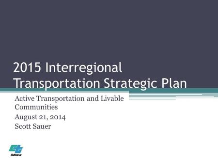 2015 Interregional Transportation Strategic Plan Active Transportation and Livable Communities August 21, 2014 Scott Sauer.