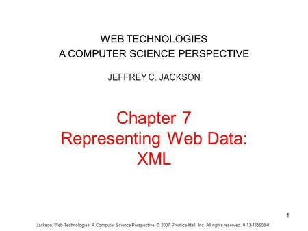 Jackson, Web Technologies: A Computer Science Perspective, © 2007 Prentice-Hall, Inc. All rights reserved. 0-13-185603-0 Chapter 7 Representing Web Data: